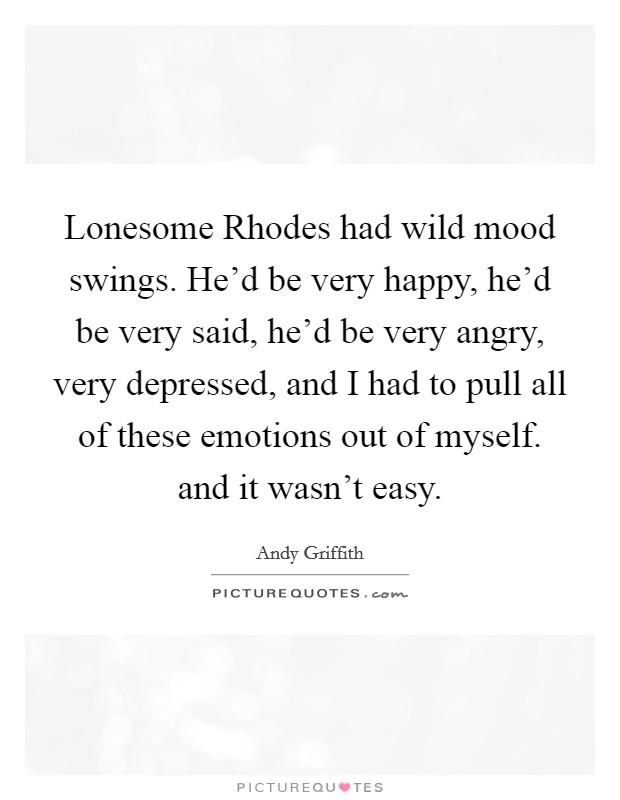 Lonesome Rhodes had wild mood swings. He'd be very happy, he'd be very said, he'd be very angry, very depressed, and I had to pull all of these emotions out of myself. and it wasn't easy Picture Quote #1