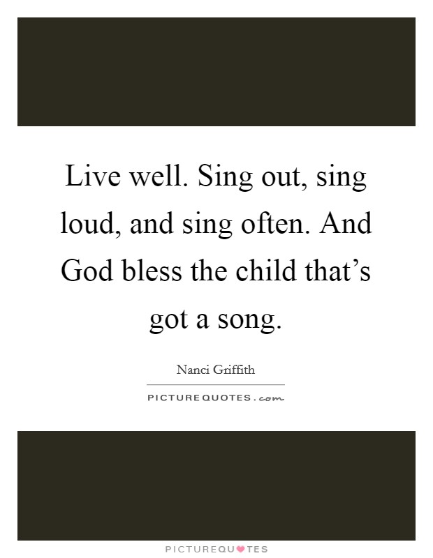 Live well. Sing out, sing loud, and sing often. And God bless the child that's got a song Picture Quote #1