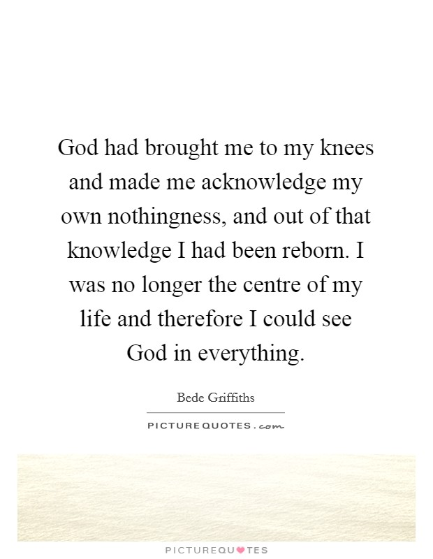 God had brought me to my knees and made me acknowledge my own nothingness, and out of that knowledge I had been reborn. I was no longer the centre of my life and therefore I could see God in everything Picture Quote #1