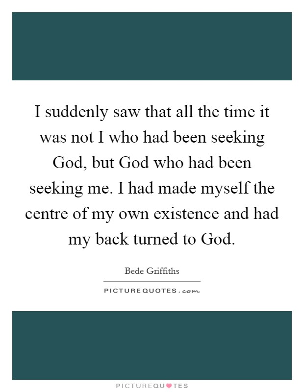 I suddenly saw that all the time it was not I who had been seeking God, but God who had been seeking me. I had made myself the centre of my own existence and had my back turned to God Picture Quote #1