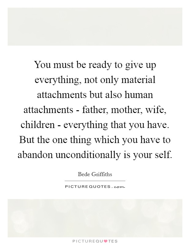 You must be ready to give up everything, not only material attachments but also human attachments - father, mother, wife, children - everything that you have. But the one thing which you have to abandon unconditionally is your self Picture Quote #1