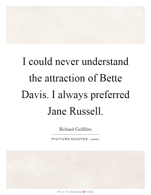 I could never understand the attraction of Bette Davis. I always preferred Jane Russell Picture Quote #1