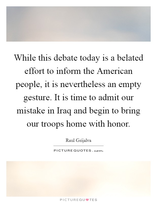 While this debate today is a belated effort to inform the American people, it is nevertheless an empty gesture. It is time to admit our mistake in Iraq and begin to bring our troops home with honor Picture Quote #1
