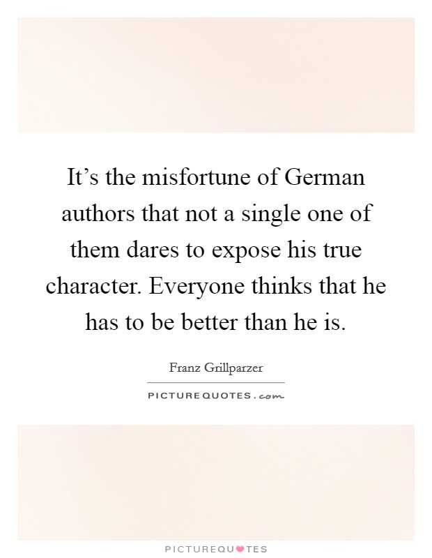 It's the misfortune of German authors that not a single one of them dares to expose his true character. Everyone thinks that he has to be better than he is Picture Quote #1