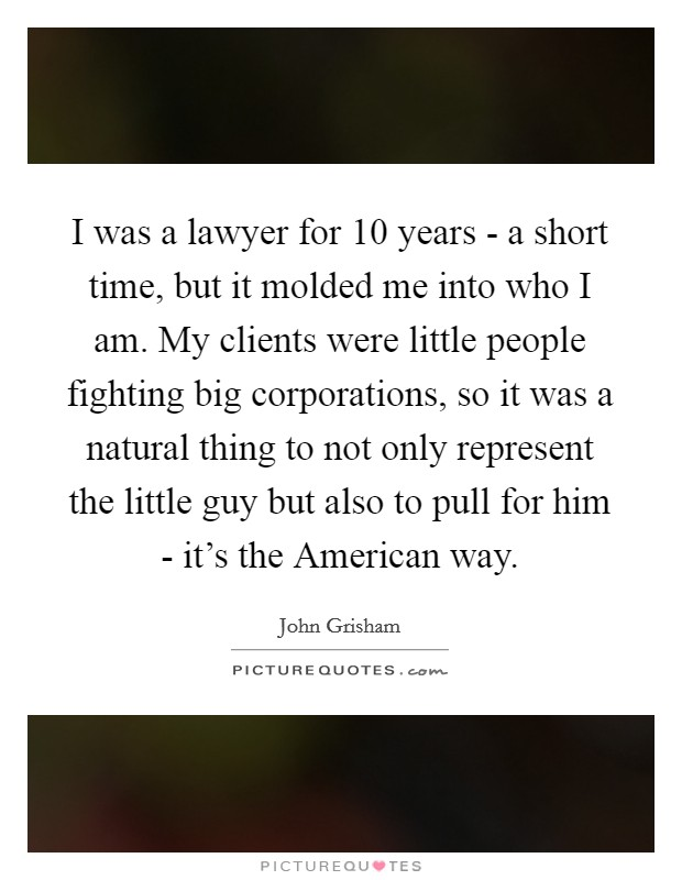 I was a lawyer for 10 years - a short time, but it molded me into who I am. My clients were little people fighting big corporations, so it was a natural thing to not only represent the little guy but also to pull for him - it's the American way Picture Quote #1