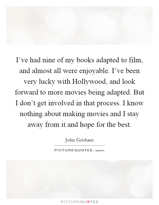 I've had nine of my books adapted to film, and almost all were enjoyable. I've been very lucky with Hollywood, and look forward to more movies being adapted. But I don't get involved in that process. I know nothing about making movies and I stay away from it and hope for the best Picture Quote #1