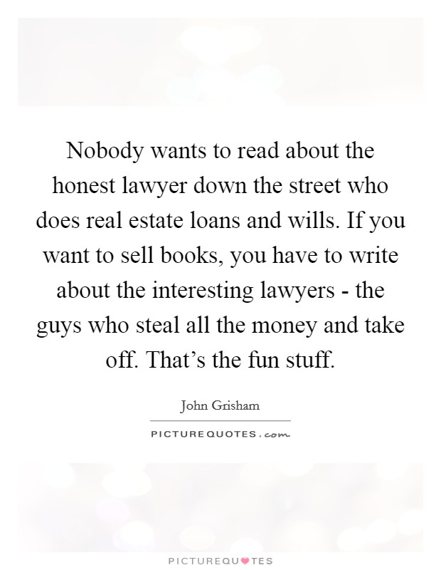 Nobody wants to read about the honest lawyer down the street who does real estate loans and wills. If you want to sell books, you have to write about the interesting lawyers - the guys who steal all the money and take off. That's the fun stuff Picture Quote #1