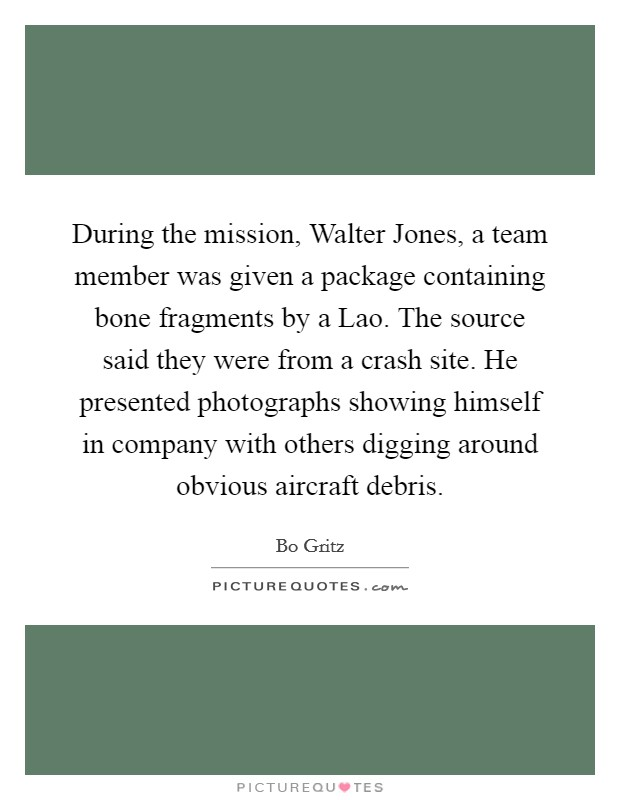 During the mission, Walter Jones, a team member was given a package containing bone fragments by a Lao. The source said they were from a crash site. He presented photographs showing himself in company with others digging around obvious aircraft debris Picture Quote #1