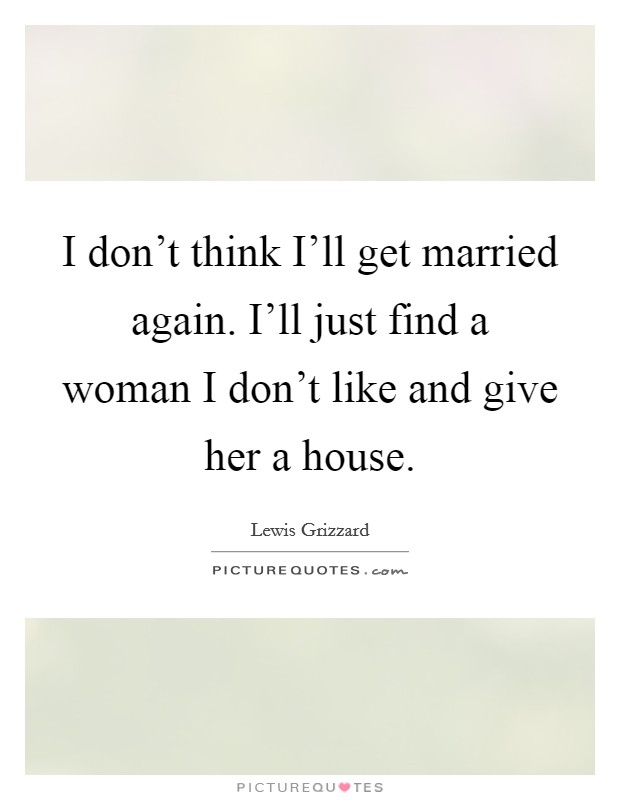 I don't think I'll get married again. I'll just find a woman I don't like and give her a house Picture Quote #1