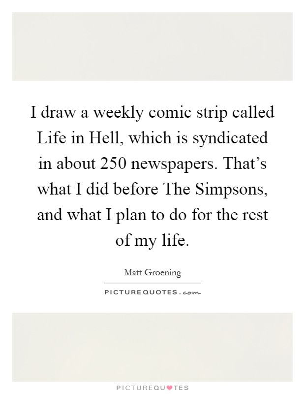 I draw a weekly comic strip called Life in Hell, which is syndicated in about 250 newspapers. That's what I did before The Simpsons, and what I plan to do for the rest of my life Picture Quote #1