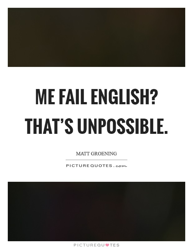 Me fail English? That's unpossible Picture Quote #1