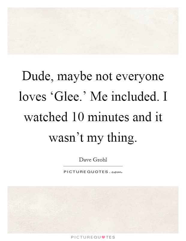 Dude, maybe not everyone loves 'Glee.' Me included. I watched 10 minutes and it wasn't my thing Picture Quote #1