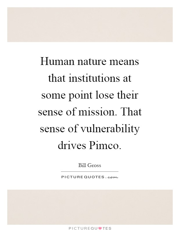 Human nature means that institutions at some point lose their sense of mission. That sense of vulnerability drives Pimco Picture Quote #1