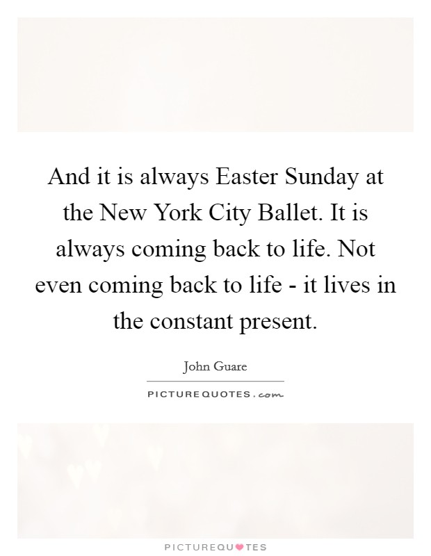 And it is always Easter Sunday at the New York City Ballet. It is always coming back to life. Not even coming back to life - it lives in the constant present Picture Quote #1