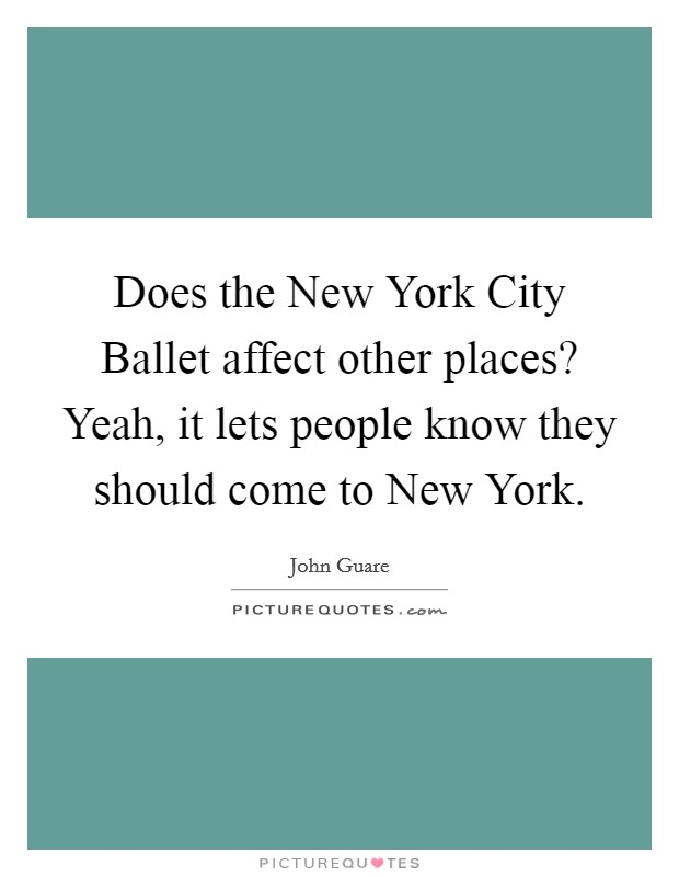 Does the New York City Ballet affect other places? Yeah, it lets people know they should come to New York Picture Quote #1