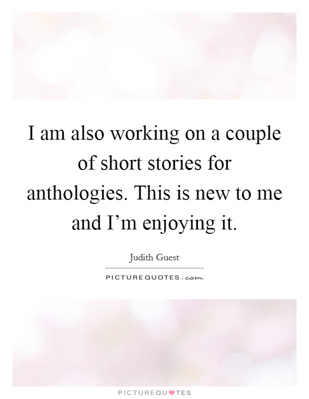 I am also working on a couple of short stories for anthologies. This is new to me and I'm enjoying it Picture Quote #1