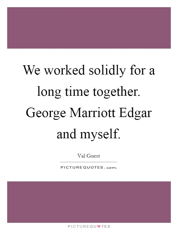 We worked solidly for a long time together. George Marriott Edgar and myself Picture Quote #1