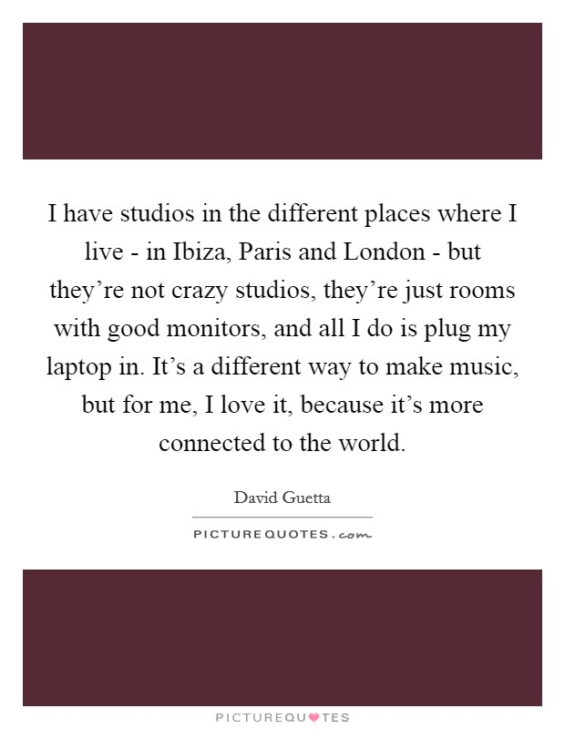 I have studios in the different places where I live - in Ibiza, Paris and London - but they're not crazy studios, they're just rooms with good monitors, and all I do is plug my laptop in. It's a different way to make music, but for me, I love it, because it's more connected to the world Picture Quote #1