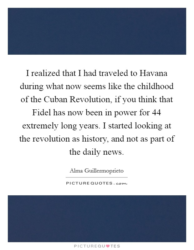 I realized that I had traveled to Havana during what now seems like the childhood of the Cuban Revolution, if you think that Fidel has now been in power for 44 extremely long years. I started looking at the revolution as history, and not as part of the daily news Picture Quote #1