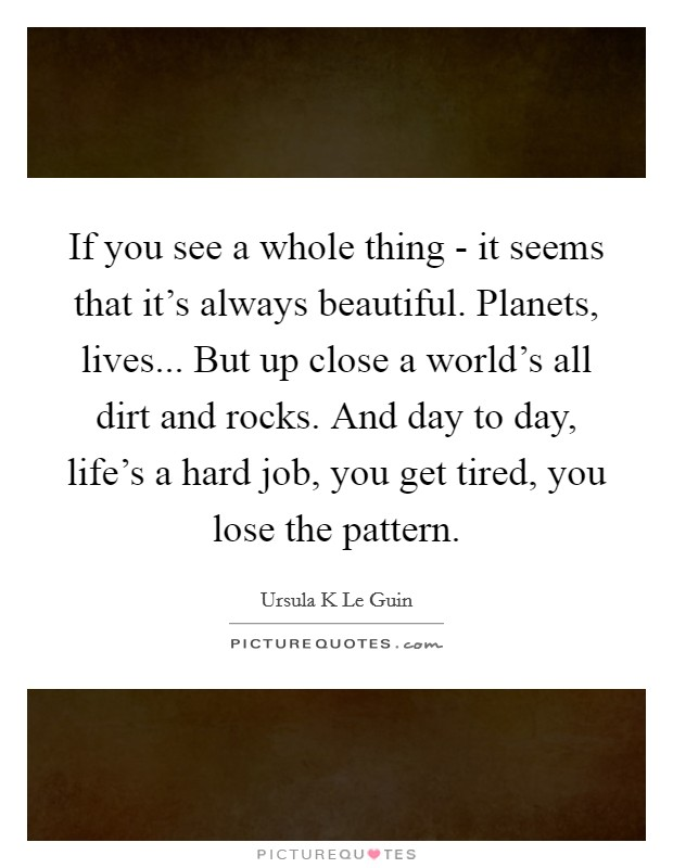 If you see a whole thing - it seems that it's always beautiful. Planets, lives... But up close a world's all dirt and rocks. And day to day, life's a hard job, you get tired, you lose the pattern Picture Quote #1