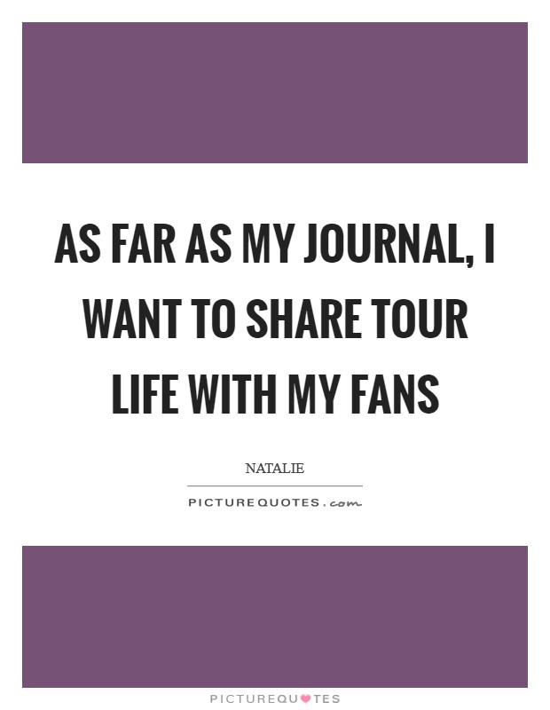 As far as my journal, I want to share tour life with my fans Picture Quote #1