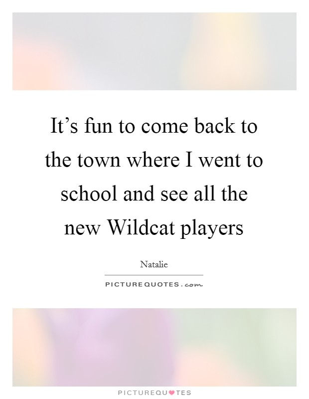 It's fun to come back to the town where I went to school and see all the new Wildcat players Picture Quote #1