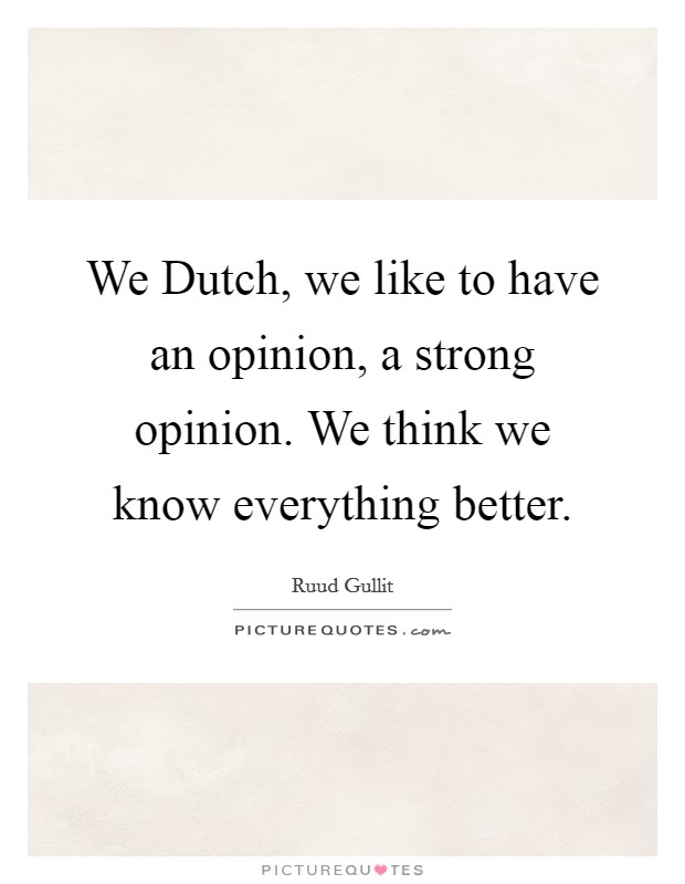 We Dutch, we like to have an opinion, a strong opinion. We think we know everything better Picture Quote #1
