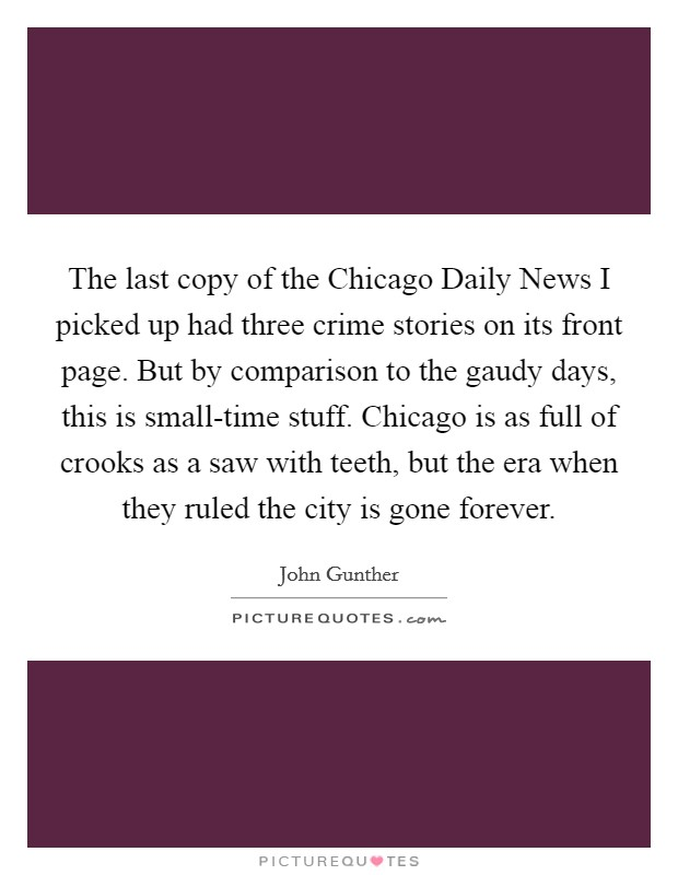 The last copy of the Chicago Daily News I picked up had three crime stories on its front page. But by comparison to the gaudy days, this is small-time stuff. Chicago is as full of crooks as a saw with teeth, but the era when they ruled the city is gone forever Picture Quote #1