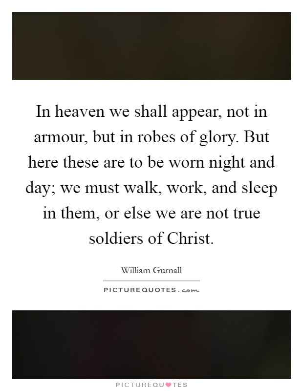 In heaven we shall appear, not in armour, but in robes of glory. But here these are to be worn night and day; we must walk, work, and sleep in them, or else we are not true soldiers of Christ Picture Quote #1