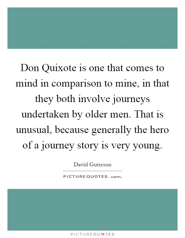 Don Quixote is one that comes to mind in comparison to mine, in that they both involve journeys undertaken by older men. That is unusual, because generally the hero of a journey story is very young Picture Quote #1