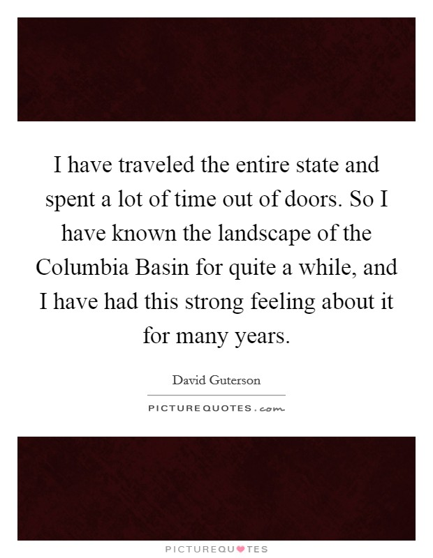 I have traveled the entire state and spent a lot of time out of doors. So I have known the landscape of the Columbia Basin for quite a while, and I have had this strong feeling about it for many years Picture Quote #1
