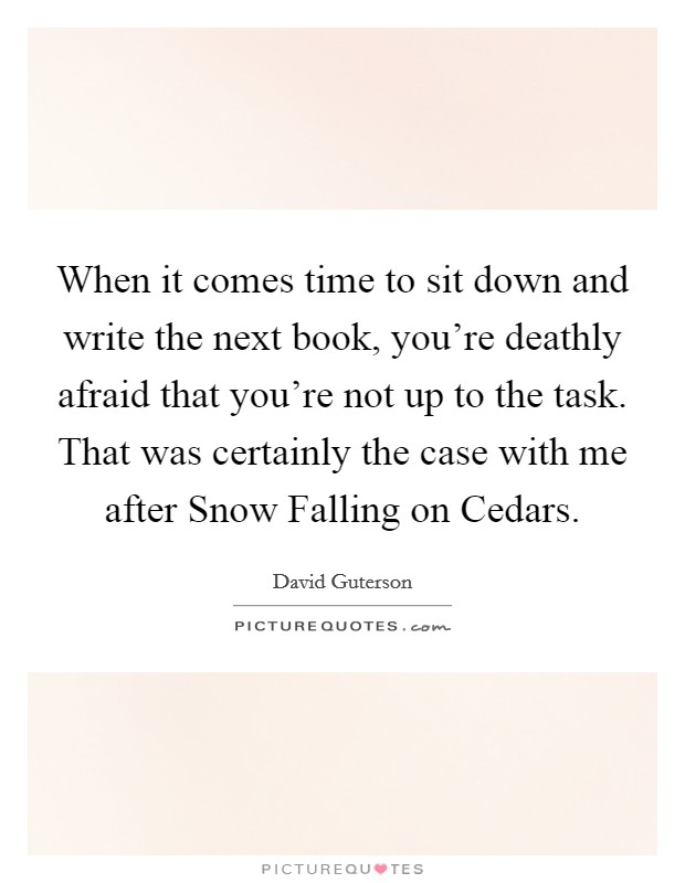 When it comes time to sit down and write the next book, you're deathly afraid that you're not up to the task. That was certainly the case with me after Snow Falling on Cedars Picture Quote #1