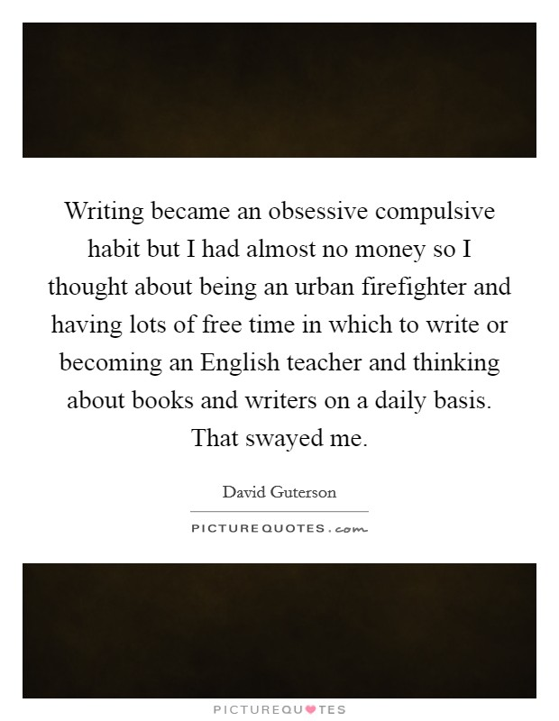 Writing became an obsessive compulsive habit but I had almost no money so I thought about being an urban firefighter and having lots of free time in which to write or becoming an English teacher and thinking about books and writers on a daily basis. That swayed me Picture Quote #1