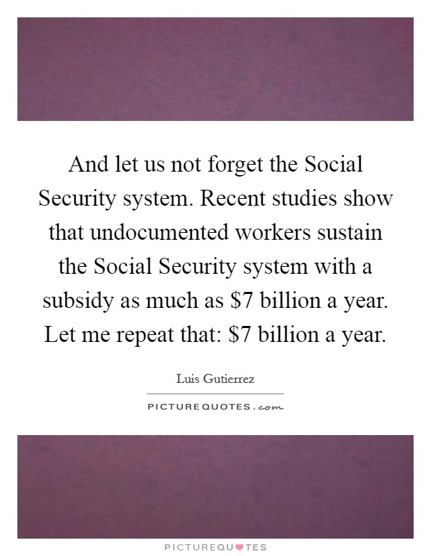 And let us not forget the Social Security system. Recent studies show that undocumented workers sustain the Social Security system with a subsidy as much as $7 billion a year. Let me repeat that: $7 billion a year Picture Quote #1