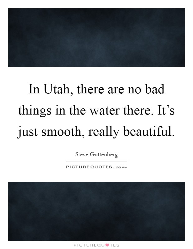 In Utah, there are no bad things in the water there. It's just smooth, really beautiful Picture Quote #1