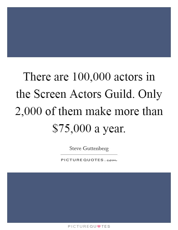There are 100,000 actors in the Screen Actors Guild. Only 2,000 of them make more than $75,000 a year Picture Quote #1