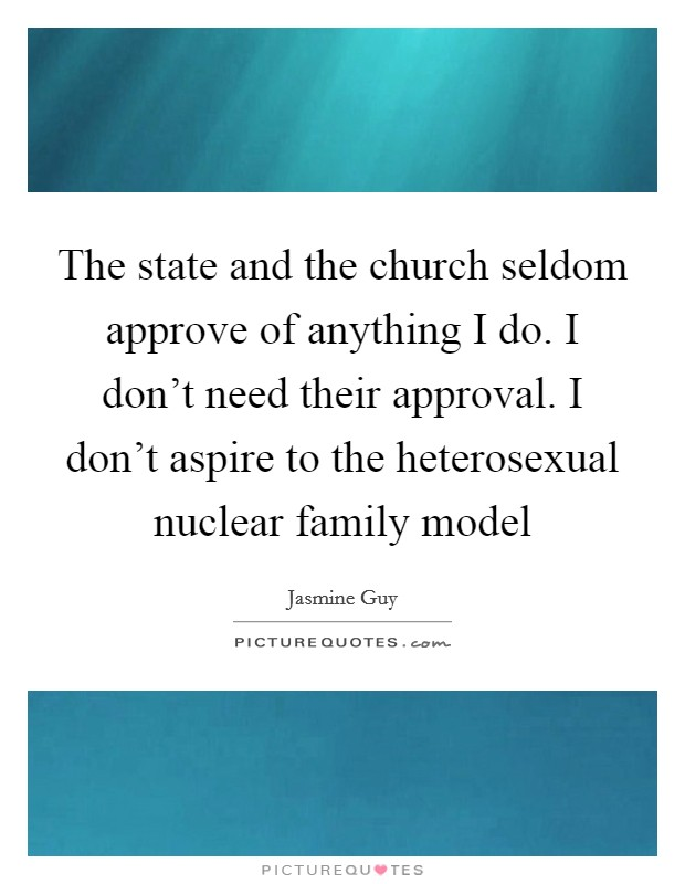 The state and the church seldom approve of anything I do. I don't need their approval. I don't aspire to the heterosexual nuclear family model Picture Quote #1