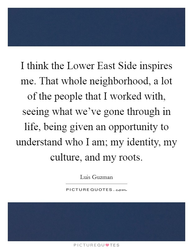 I think the Lower East Side inspires me. That whole neighborhood, a lot of the people that I worked with, seeing what we've gone through in life, being given an opportunity to understand who I am; my identity, my culture, and my roots Picture Quote #1