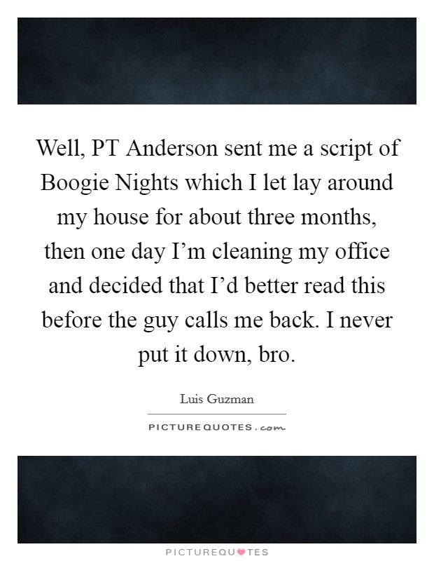 Well, PT Anderson sent me a script of Boogie Nights which I let lay around my house for about three months, then one day I'm cleaning my office and decided that I'd better read this before the guy calls me back. I never put it down, bro Picture Quote #1