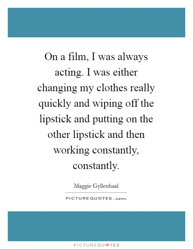 On a film, I was always acting. I was either changing my clothes really quickly and wiping off the lipstick and putting on the other lipstick and then working constantly, constantly Picture Quote #1