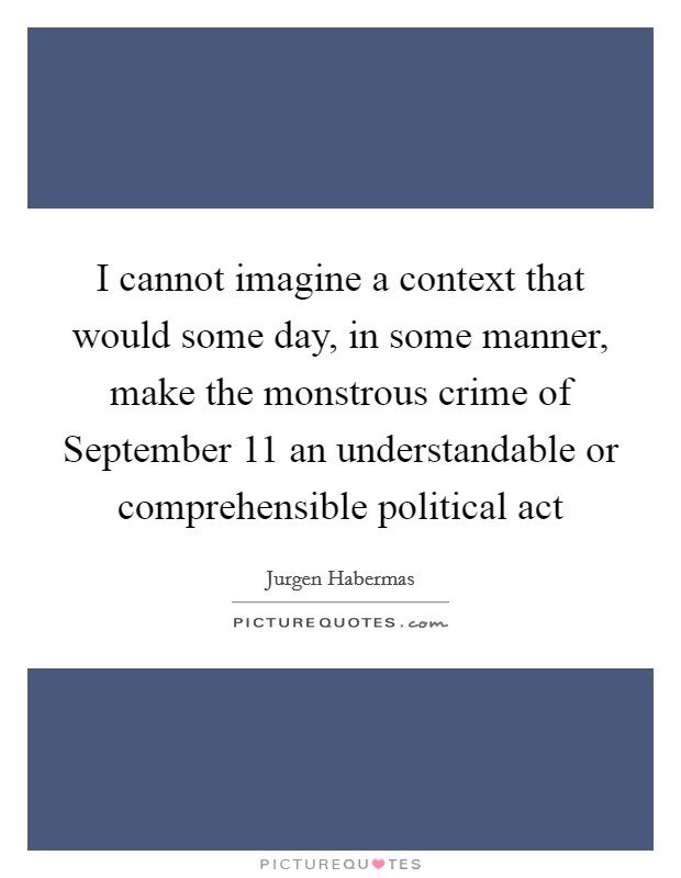 I cannot imagine a context that would some day, in some manner, make the monstrous crime of September 11 an understandable or comprehensible political act Picture Quote #1