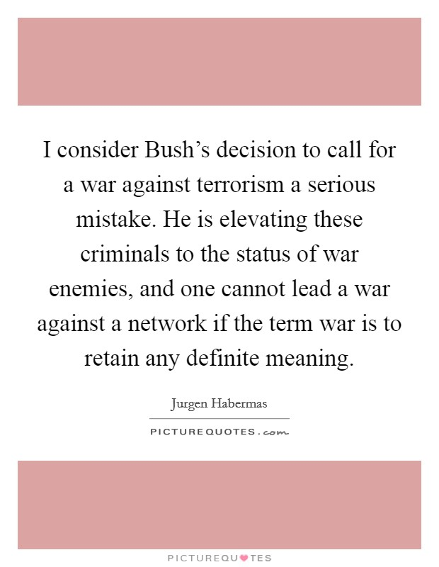 I consider Bush's decision to call for a war against terrorism a serious mistake. He is elevating these criminals to the status of war enemies, and one cannot lead a war against a network if the term war is to retain any definite meaning Picture Quote #1