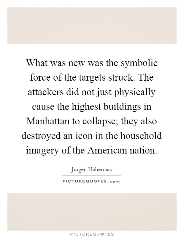 What was new was the symbolic force of the targets struck. The attackers did not just physically cause the highest buildings in Manhattan to collapse; they also destroyed an icon in the household imagery of the American nation Picture Quote #1