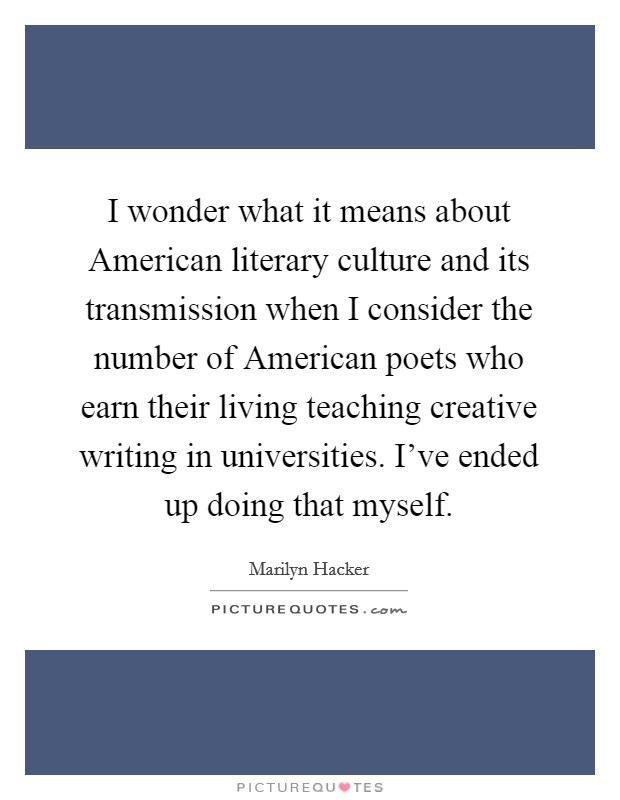 I wonder what it means about American literary culture and its transmission when I consider the number of American poets who earn their living teaching creative writing in universities. I've ended up doing that myself Picture Quote #1