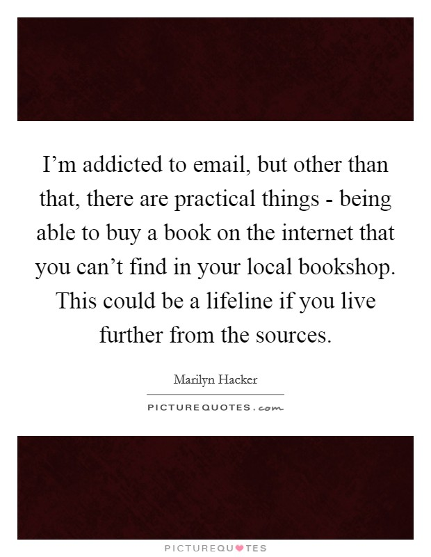 I'm addicted to email, but other than that, there are practical things - being able to buy a book on the internet that you can't find in your local bookshop. This could be a lifeline if you live further from the sources Picture Quote #1
