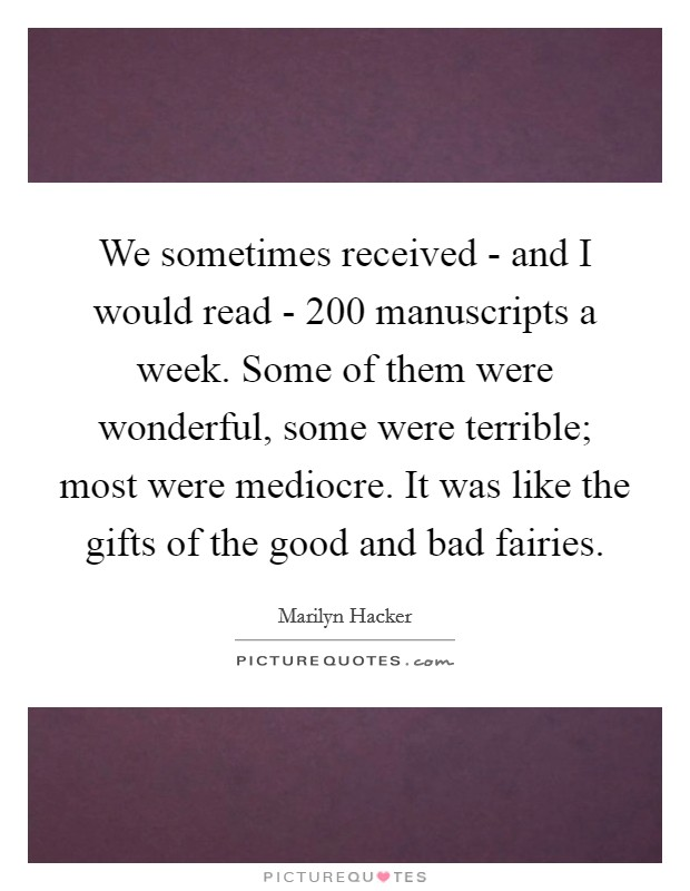 We sometimes received - and I would read - 200 manuscripts a week. Some of them were wonderful, some were terrible; most were mediocre. It was like the gifts of the good and bad fairies Picture Quote #1
