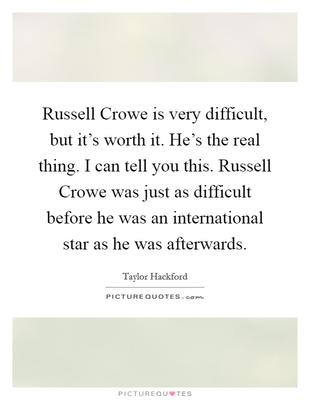 Russell Crowe is very difficult, but it's worth it. He's the real thing. I can tell you this. Russell Crowe was just as difficult before he was an international star as he was afterwards Picture Quote #1
