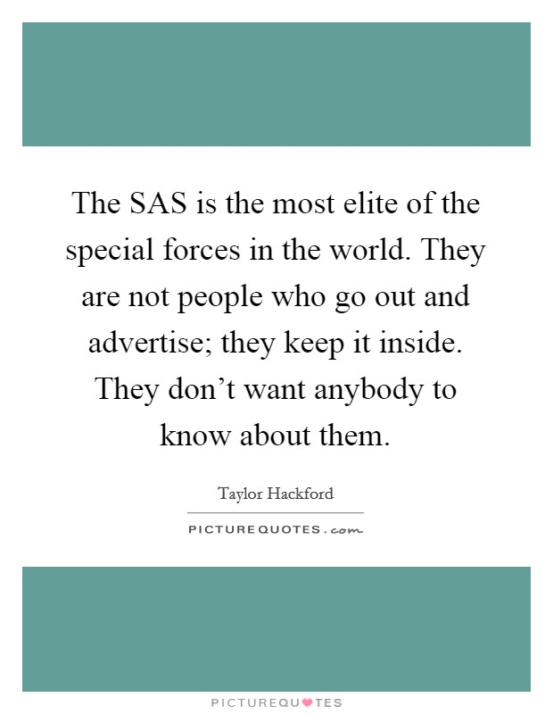 The SAS is the most elite of the special forces in the world. They are not people who go out and advertise; they keep it inside. They don't want anybody to know about them Picture Quote #1