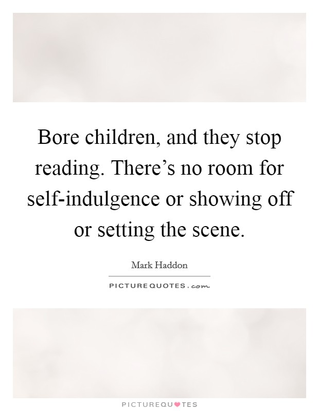 Bore children, and they stop reading. There's no room for self-indulgence or showing off or setting the scene Picture Quote #1