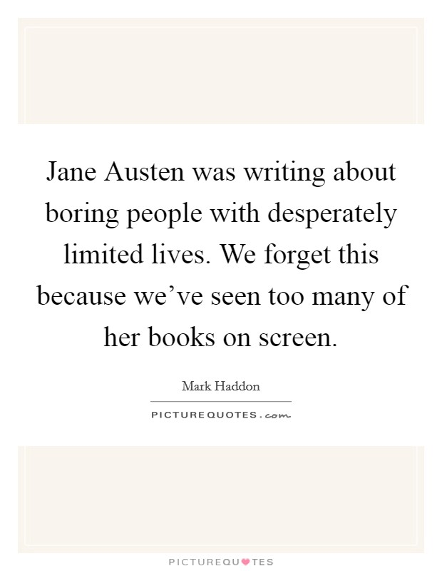 Jane Austen was writing about boring people with desperately limited lives. We forget this because we've seen too many of her books on screen Picture Quote #1
